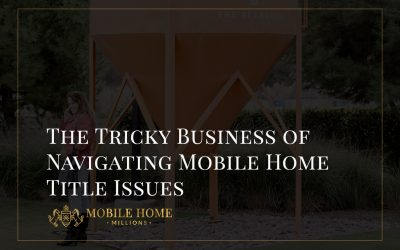 The Tricky Business of Navigating Mobile Home Title Issues